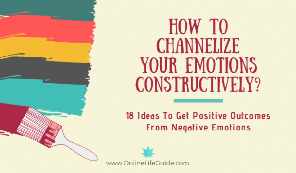 How To Channelize Your Emotions Constructively – 18 Ideas To Get Positive Outcomes From Negative Emotions